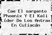 Cae El <b>sargento Phoenix</b> Y El Kali Líder De Los Antrax En Culiacán