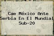 Cae <b>México</b> Ante Serbia En El Mundial <b>Sub</b>-<b>20</b>