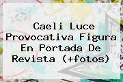 <b>Caeli</b> Luce Provocativa Figura En Portada De Revista (+fotos)