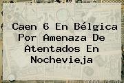 Caen 6 En Bélgica Por Amenaza De Atentados En <b>Nochevieja</b>