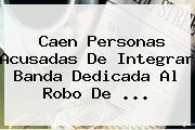 Caen Personas Acusadas De Integrar Banda Dedicada Al Robo De ...