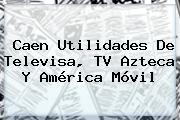 Caen Utilidades De Televisa, <b>TV Azteca</b> Y América Móvil