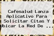 Cafesalud Lanza Aplicativo Para Solicitar Citas Y Ubicar La Red De ...