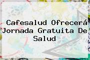 <b>Cafesalud</b> Ofrecerá Jornada Gratuita De Salud