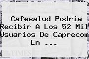<b>Cafesalud</b> Podría Recibir A Los 52 Mil Usuarios De Caprecom En <b>...</b>