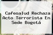 <b>Cafesalud</b> Rechaza Acto Terrorista En Sede Bogotá