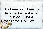 <b>Cafesalud</b> Tendrá Nuevo Gerente Y Nueva Junta Directiva En Los <b>...</b>