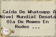 <b>Caída De Whatsapp</b> A Nivel Mundial Desata Ola De Memes En Redes ...