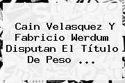 <b>Cain Velasquez</b> Y Fabricio Werdum Disputan El Título De Peso <b>...</b>