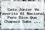 Caio Júnior Ve Favorito Al <b>Nacional</b> Pero Dice Que Chapecó Sabe ...