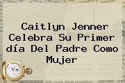 Caitlyn Jenner Celebra Su Primer <b>día Del Padre</b> Como Mujer