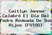 Caitlyn Jenner Celebró El <b>Día Del Padre</b> Rodeada De Sus Hijos (FOTOS)