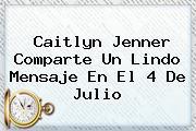 Caitlyn Jenner Comparte Un Lindo Mensaje En El <b>4 De Julio</b>
