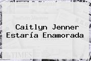 <b>Caitlyn Jenner</b> Estaría Enamorada