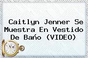 <b>Caitlyn Jenner</b> Se Muestra En Vestido De Baño (VIDEO)