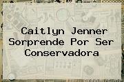 <b>Caitlyn Jenner</b> Sorprende Por Ser Conservadora