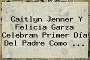 Caitlyn Jenner Y Felicia Garza Celebran Primer <b>Día Del Padre</b> Como <b>...</b>