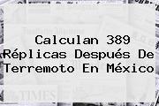 Calculan 389 Réplicas Después De Terremoto En <b>México</b>