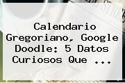 <b>Calendario Gregoriano</b>, Google Doodle: 5 Datos Curiosos Que ...