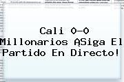 <b>Cali</b> 0-0 <b>Millonarios</b> ¡Siga El Partido En Directo!