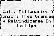 Cali, Millonarios Y <b>Junior</b>: Tres Grandes A Reivindicarse En La Liga