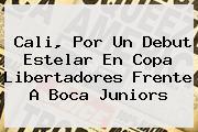 Cali, Por Un Debut Estelar En <b>Copa Libertadores</b> Frente A Boca Juniors