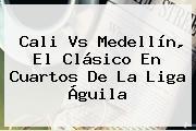 Cali Vs Medellín, El Clásico En Cuartos De La <b>Liga Águila</b>