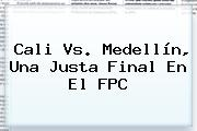 <b>Cali Vs</b>. <b>Medellín</b>, Una Justa Final En El FPC