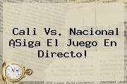 <b>Cali Vs</b>. <b>Nacional</b> ¡Siga El Juego En Directo!