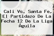 <b>Cali Vs</b>. <b>Santa Fe</b>, El Partidazo De La Fecha 12 De La Liga Águila
