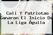 Cali Y Patriotas Ganaron El Inicio De La <b>Liga Águila</b>