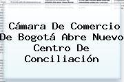 <b>Cámara De Comercio</b> De Bogotá Abre Nuevo Centro De Conciliación