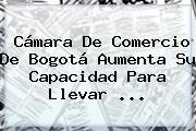<b>Cámara De Comercio</b> De Bogotá Aumenta Su Capacidad Para Llevar ...
