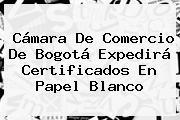 <b>Cámara De Comercio</b> De Bogotá Expedirá Certificados En Papel Blanco