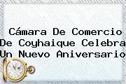 <b>Cámara De Comercio</b> De Coyhaique Celebra Un Nuevo Aniversario