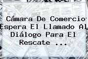 <b>Cámara De Comercio</b> Espera El Llamado Al Diálogo Para El Rescate ...