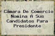 <b>Cámara De Comercio</b> Nomina A Sus Candidatos Para Presidente