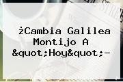 ¿Cambia <b>Galilea Montijo</b> A &quot;Hoy&quot;?