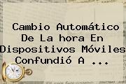 Cambio Automático De La <b>hora</b> En Dispositivos Móviles Confundió A <b>...</b>