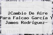 ¿Cambio De Aire Para Falcao García Y <b>James Rodríguez</b>?