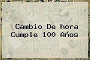 Cambio De <b>hora</b> Cumple 100 Años