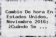 <b>Cambio</b> De Hora En Estados Unidos, Noviembre <b>2016</b>: ¿Cuándo Se ...