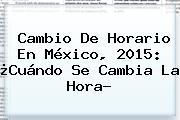 <b>Cambio De Horario</b> En <b>México</b>, 2015: ¿Cuándo Se Cambia La Hora?