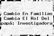 Cambio En Familias Cambia El Rol Del <b>papá</b>: Investigadora