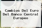 <i>Cambios Del Euro Del Banco Central Europeo</i>