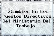 ¿<b>Cambios En Los Puestos Directivos Del Ministerio Del Trabajo?</b>