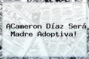 ¡<b>Cameron Díaz</b> Será Madre Adoptiva!
