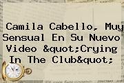 """<b>Camila Cabello</b>, Muy Sensual En Su Nuevo Video """"Crying In The Club"""""""
