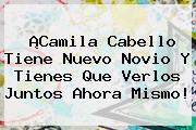¡Camila Cabello Tiene Nuevo Novio Y Tienes Que Verlos Juntos Ahora Mismo!