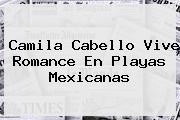 <u>Camila Cabello Vive Romance En Playas Mexicanas</u>